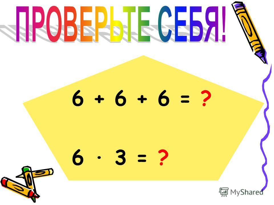 6 + 6 + 6 = ? 6 · 3 = ?