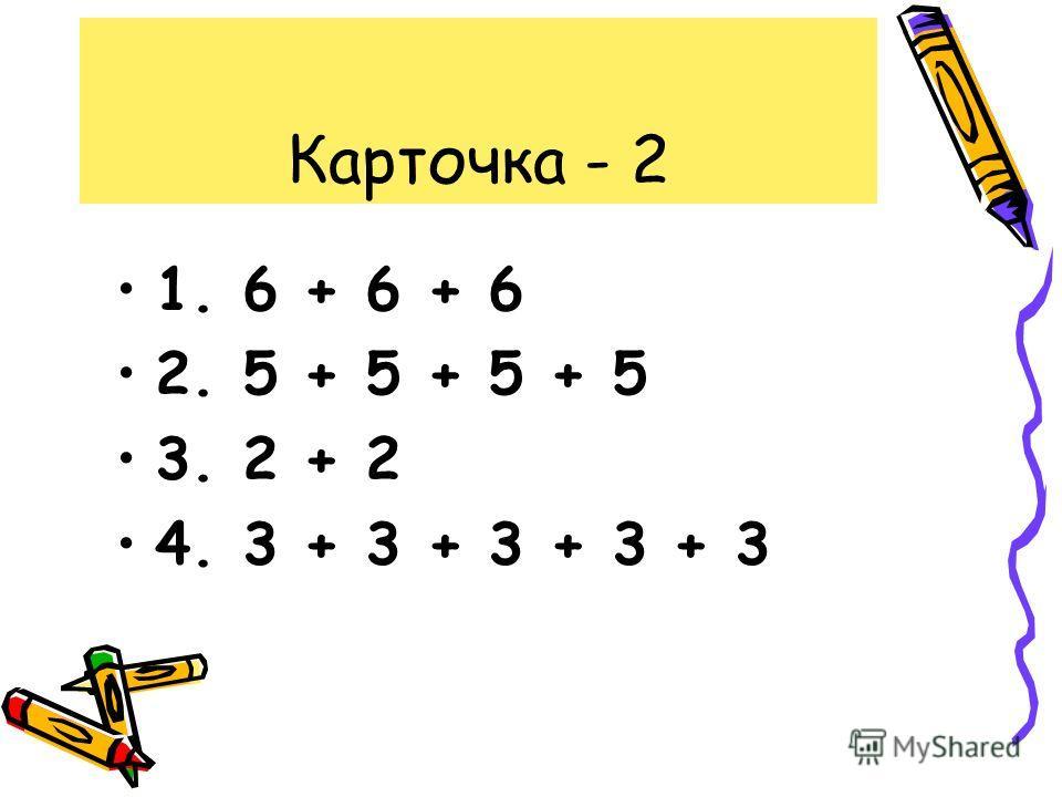 Карточка - 2 1. 6 + 6 + 6 2. 5 + 5 + 5 + 5 3. 2 + 2 4. 3 + 3 + 3 + 3 + 3