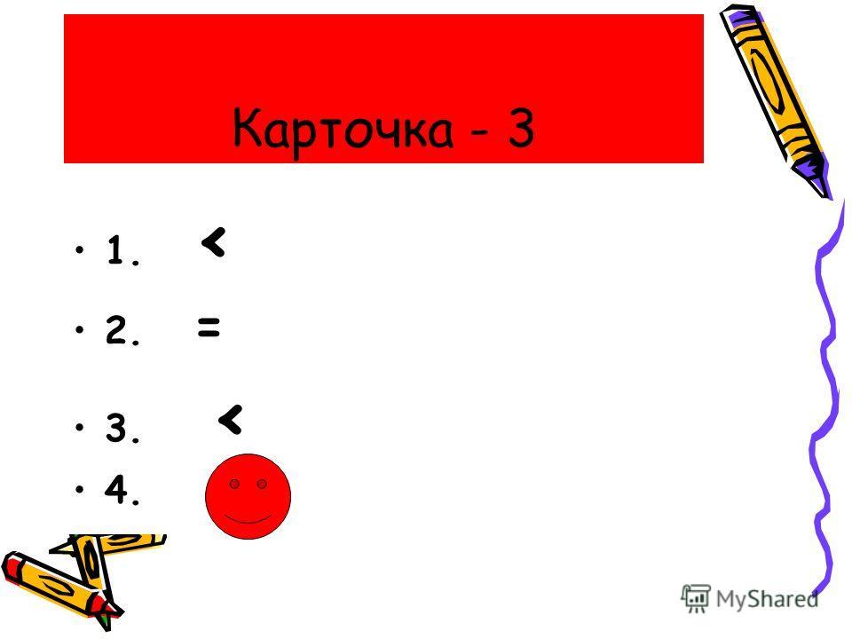 Карточка - 3 1. < 2. = 3. < 4.