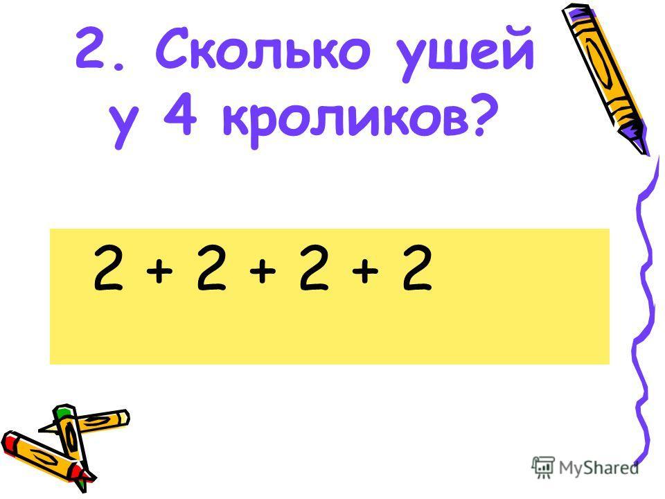 2. Сколько ушей у 4 кроликов? 2 + 2 + 2 + 2