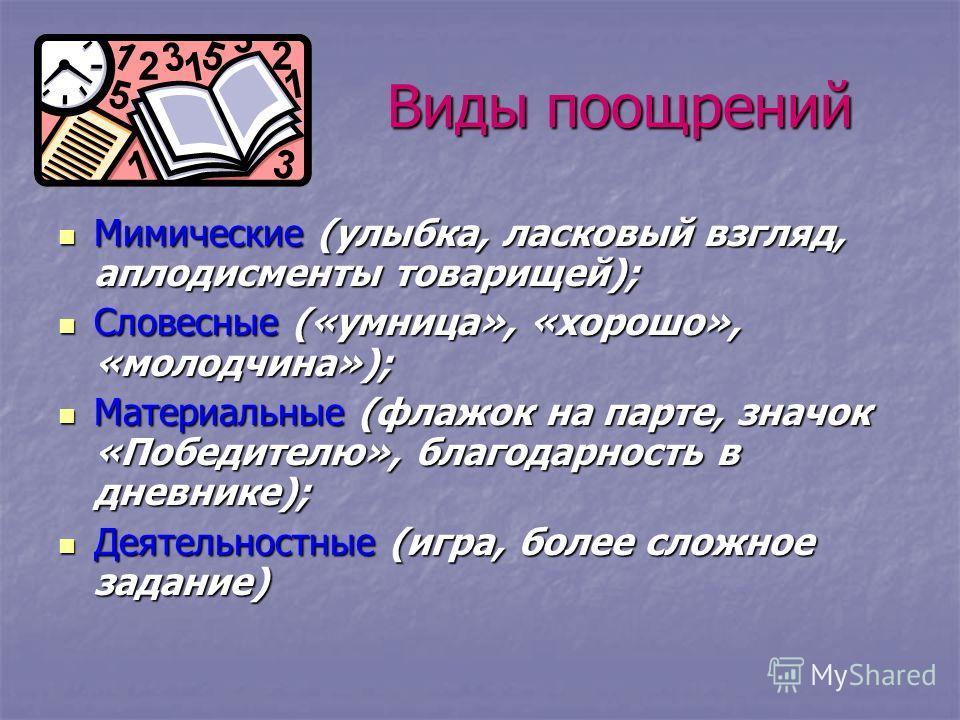 Виды поощрений Мимические (улыбка, ласковый взгляд, аплодисменты товарищей); Мимические (улыбка, ласковый взгляд, аплодисменты товарищей); Словесные («умница», «хорошо», «молодчина»); Словесные («умница», «хорошо», «молодчина»); Материальные (флажок