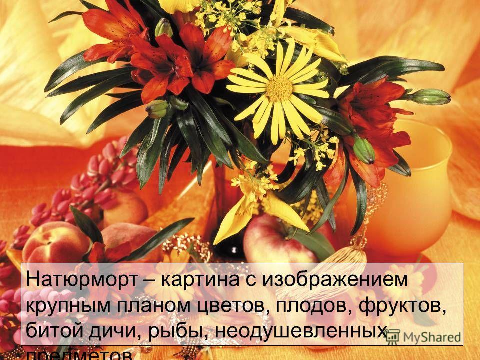Натюрморт – картина с изображением крупным планом цветов, плодов, фруктов, битой дичи, рыбы, неодушевленных предметов.