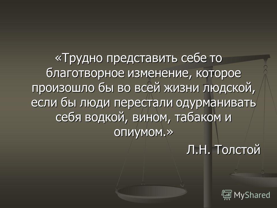«Трудно представить себе то благотворное изменение, которое произошло бы во всей жизни людской, если бы люди перестали одурманивать себя водкой, вином, табаком и опиумом.» Л.Н. Толстой