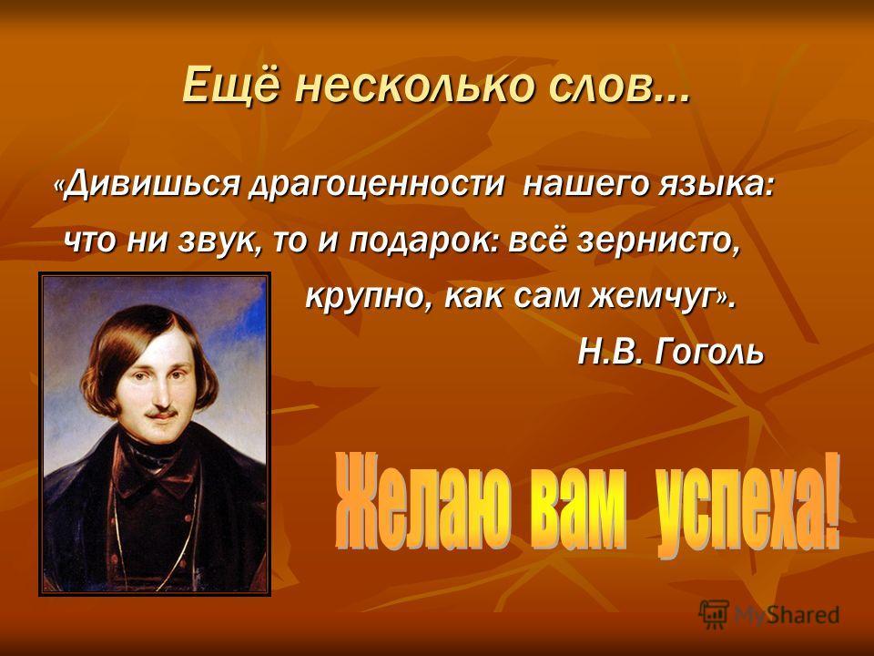 Ещё несколько слов… «Дивишься драгоценности нашего языка: что ни звук, то и подарок: всё зернисто, что ни звук, то и подарок: всё зернисто, крупно, как сам жемчуг». крупно, как сам жемчуг». Н.В. Гоголь Н.В. Гоголь