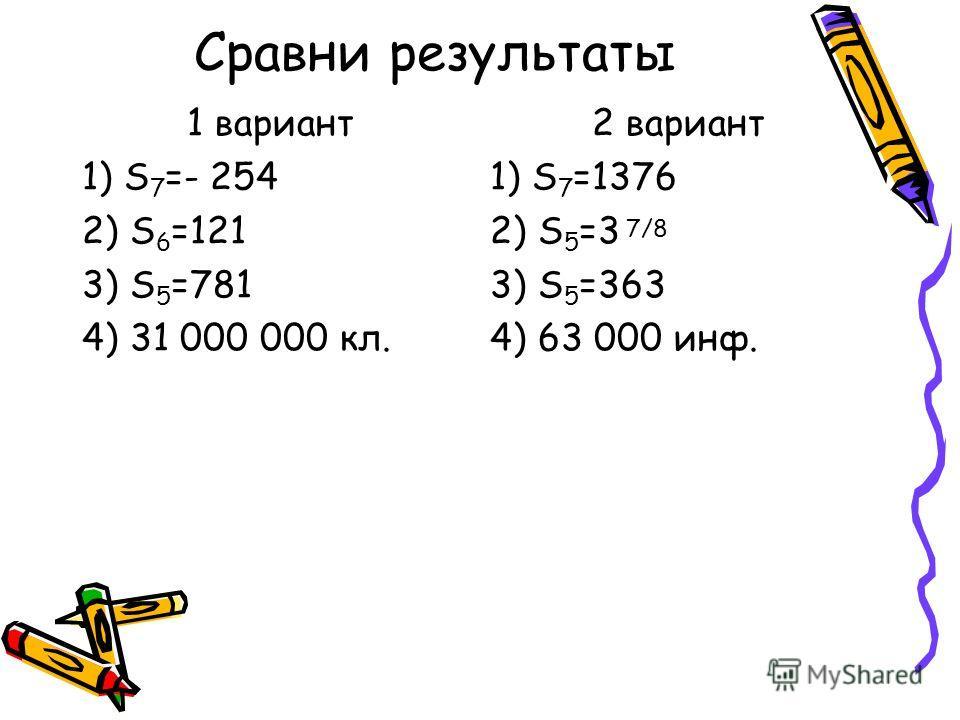 Сравни результаты 1 вариант 1) S 7 =- 254 2) S 6 =121 3) S 5 =781 4) 31 000 000 кл. 2 вариант 1) S 7 =1376 2) S 5 =3 3) S 5 =363 4) 63 000 инф. 7/8