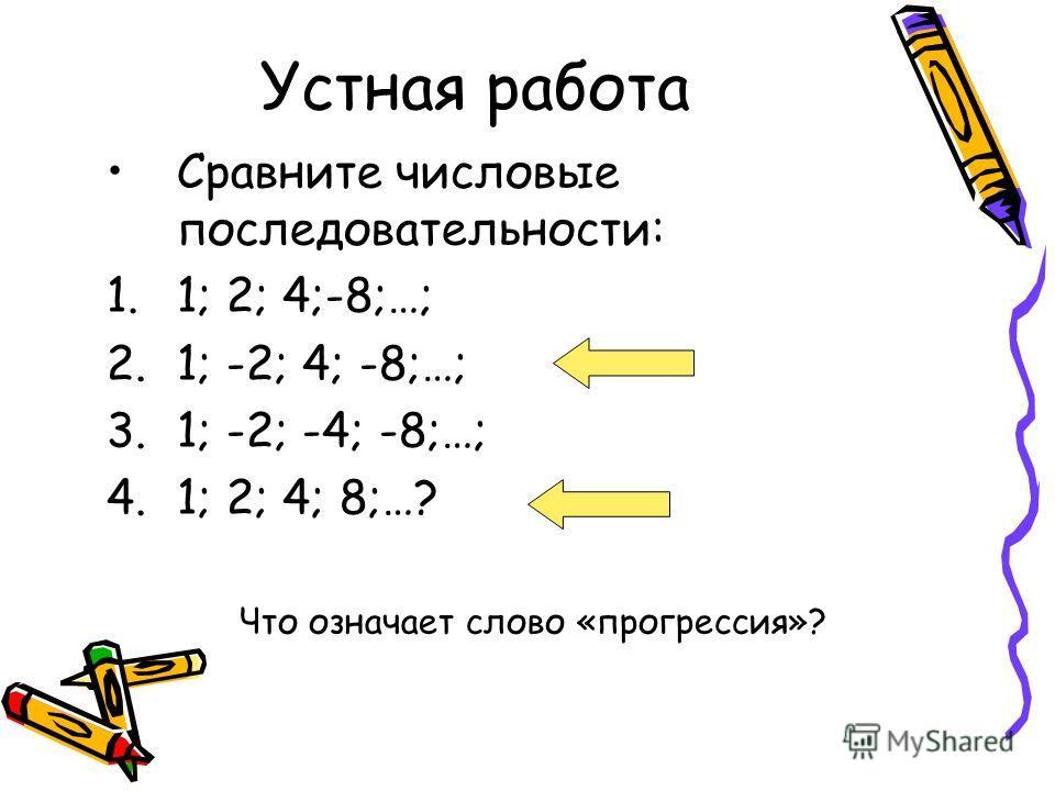 Устная работа Сравните числовые последовательности: 1.1; 2; 4;-8;…; 2.1; -2; 4; -8;…; 3.1; -2; -4; -8;…; 4.1; 2; 4; 8;…? Что означает слово «прогрессия»?