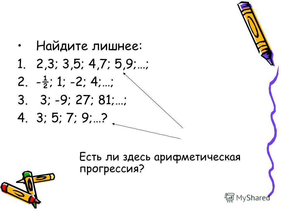 Найдите лишнее: 1.2,3; 3,5; 4,7; 5,9;…; 2.-½; 1; -2; 4;…; 3. 3; -9; 27; 81;…; 4.3; 5; 7; 9;…? Есть ли здесь арифметическая прогрессия?