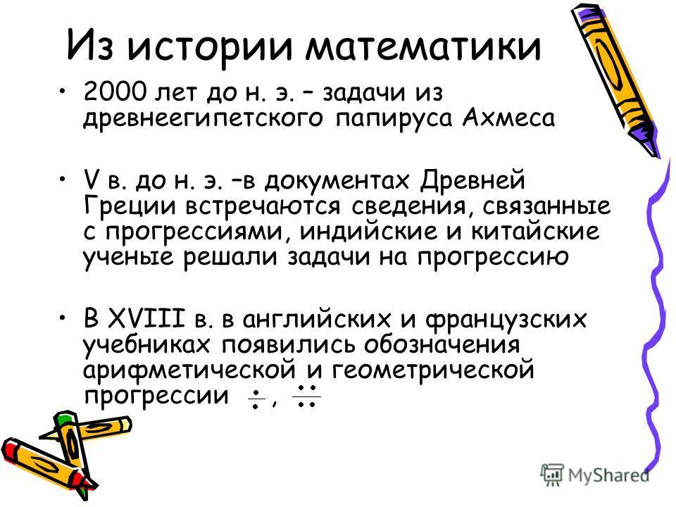 Из истории математики 2000 лет до н. э. – задачи из древнеегипетского папируса Ахмеса V в. до н. э. –в документах Древней Греции встречаются сведения, связанные с прогрессиями, индийские и китайские ученые решали задачи на прогрессию В XVIII в. в анг