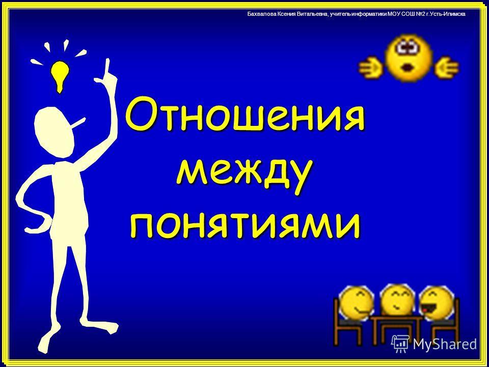Бахвалова Ксения Витальевна, учитель информатики МОУ СОШ 2 г.Усть-Илимска Отношения между понятиями