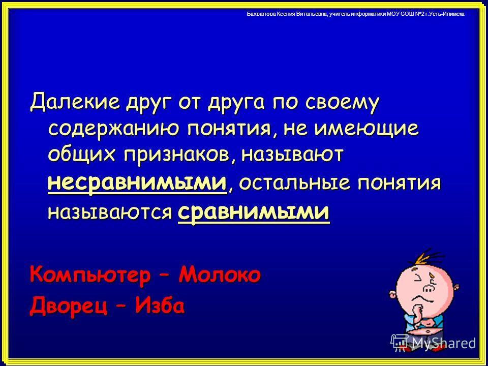 Бахвалова Ксения Витальевна, учитель информатики МОУ СОШ 2 г.Усть-Илимска Далекие друг от друга по своему содержанию понятия, не имеющие общих признаков, называют несравнимыми, остальные понятия называются сравнимыми Компьютер – Молоко Дворец – Изба