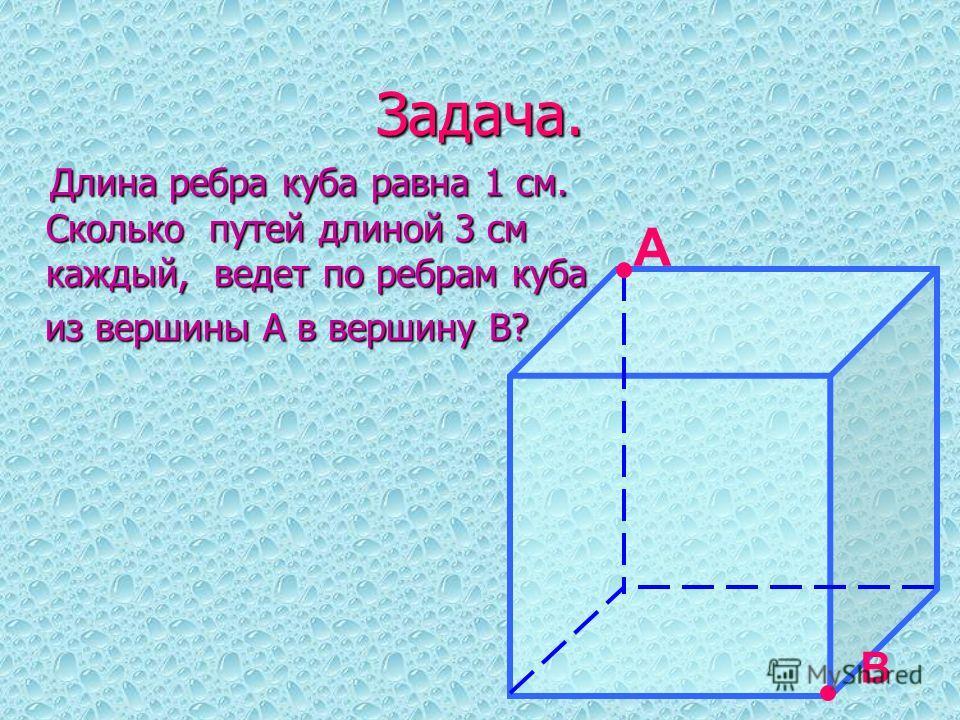 Задача. Длина ребра куба равна 1 см. Сколько путей длиной 3 см каждый, ведет по ребрам куба Длина ребра куба равна 1 см. Сколько путей длиной 3 см каждый, ведет по ребрам куба из вершины А в вершину В? из вершины А в вершину В? А В
