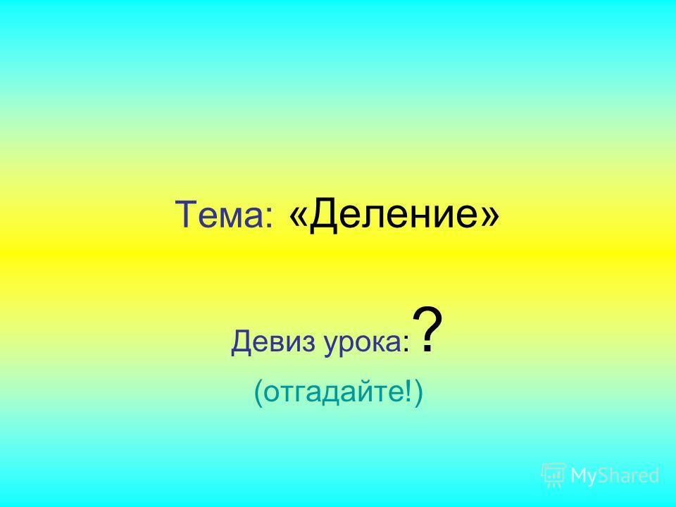 Тема: «Деление» Девиз урока: ? (отгадайте!)
