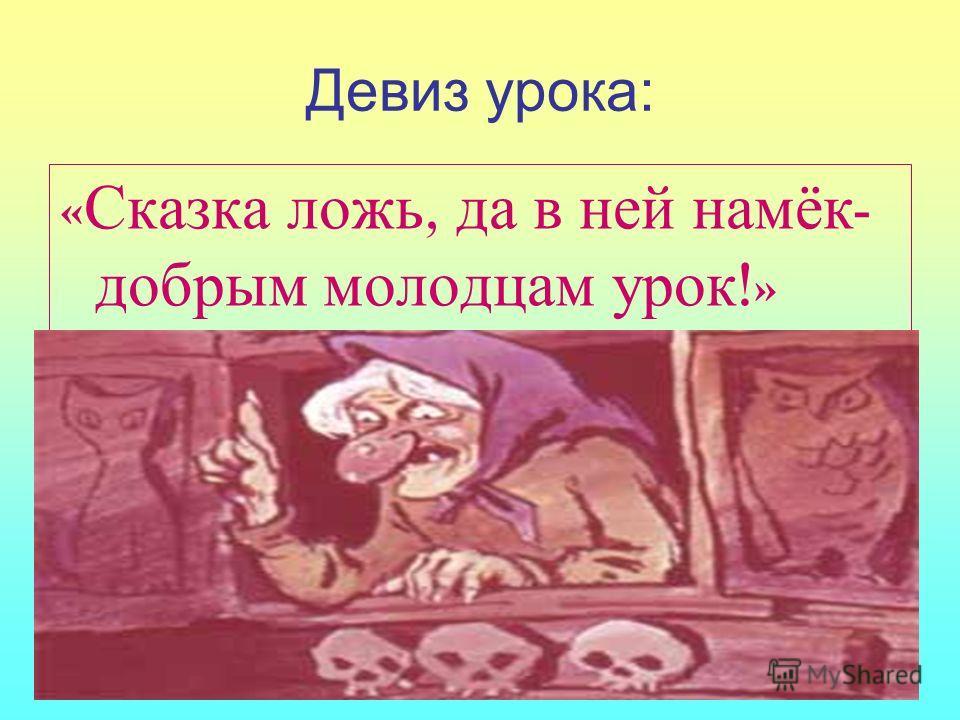 Девиз урока: « Сказка ложь, да в ней намёк - добрым молодцам урок !»