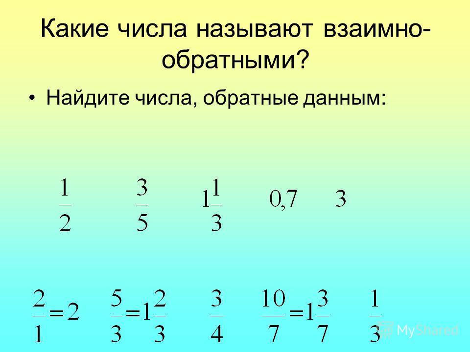Какие числа называют взаимно- обратными? Найдите числа, обратные данным: