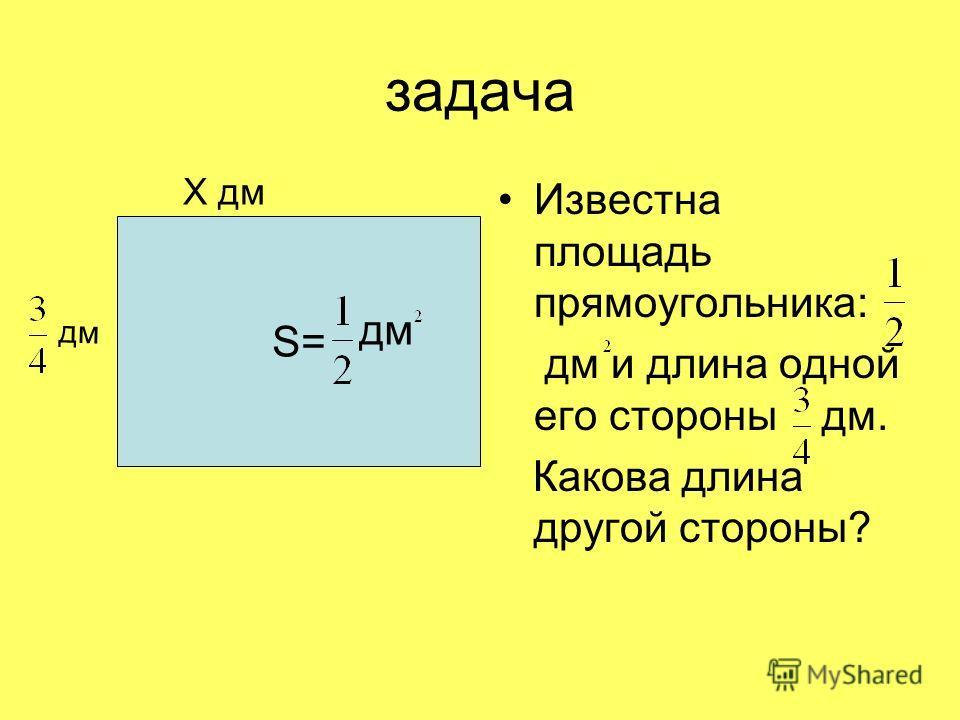 задача Х дм Известна площадь прямоугольника: дм и длина одной его стороны дм. Какова длина другой стороны? S= дм