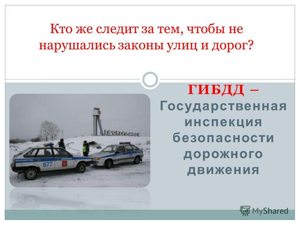 ГИБДД – Государственная инспекция безопасности дорожного движения Кто же следит за тем, чтобы не нарушались законы улиц и дорог?