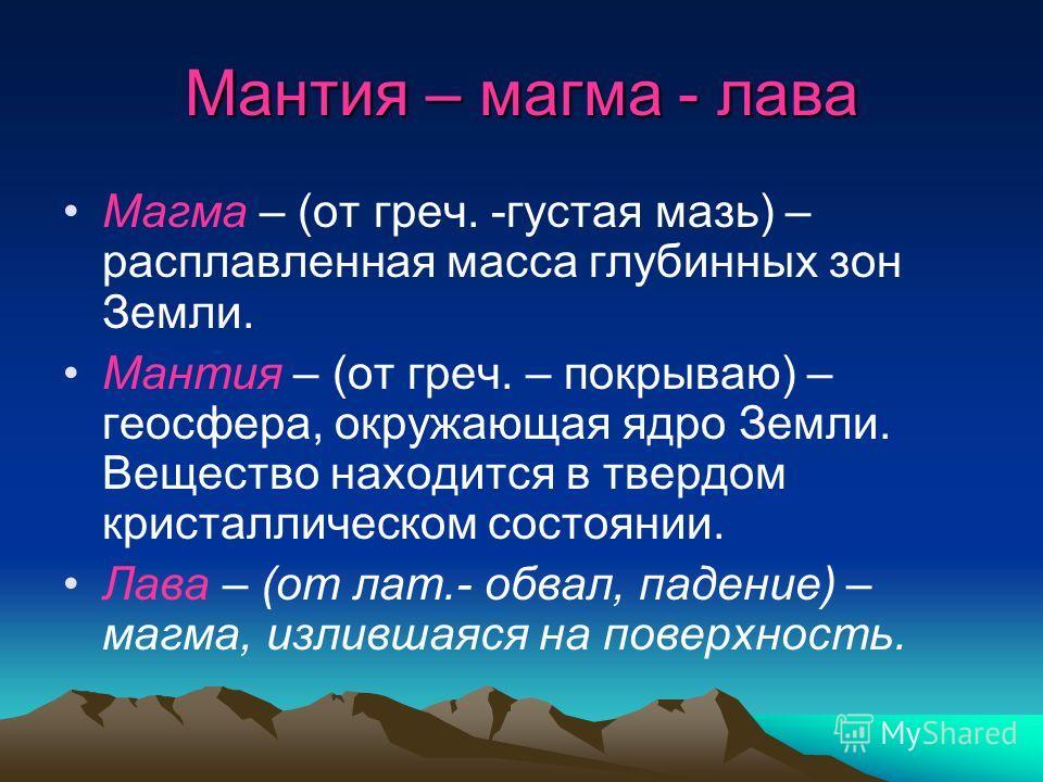 Мантия – магма - лава Магма – (от греч. -густая мазь) – расплавленная масса глубинных зон Земли. Мантия – (от греч. – покрываю) – геосфера, окружающая ядро Земли. Вещество находится в твердом кристаллическом состоянии. Лава – (от лат.- обвал, падение