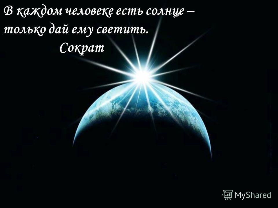 В каждом человеке есть солнце – только дай ему светить. Сократ