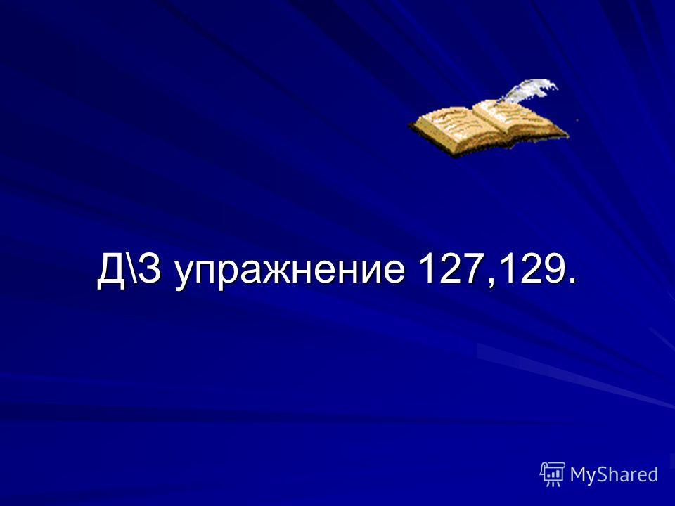 Д\З упражнение 127,129.
