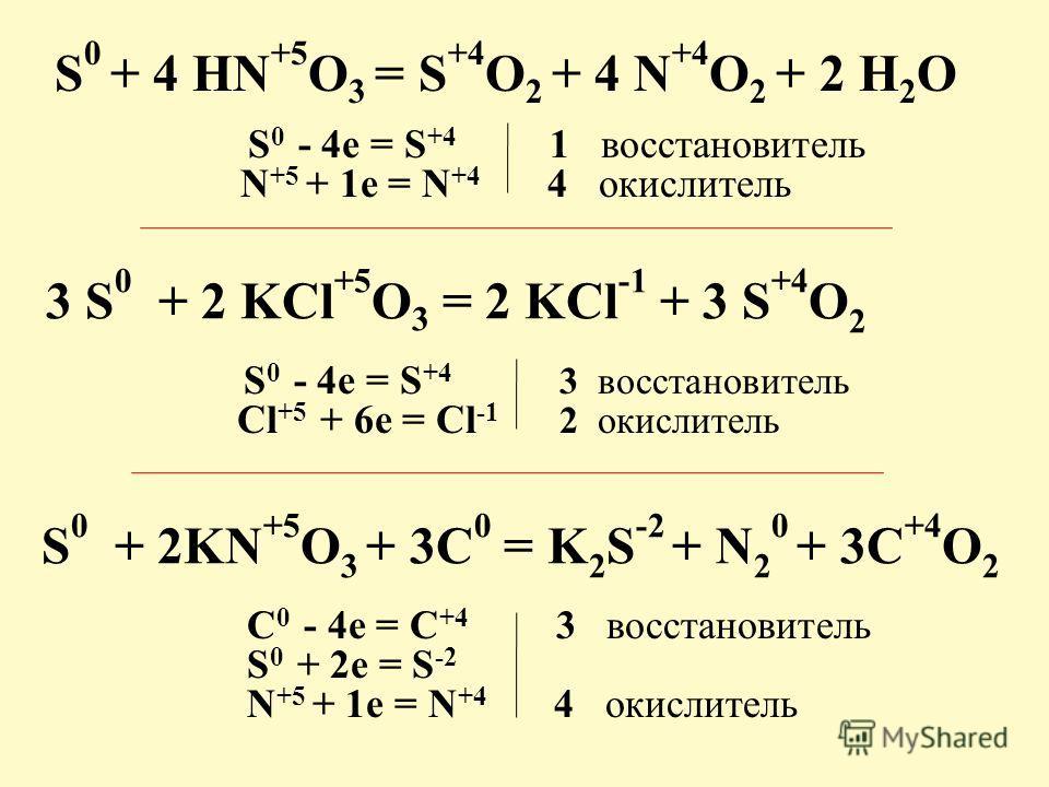 S 0 + 4 HN +5 O 3 = S +4 O 2 + 4 N +4 O 2 + 2 H 2 O S 0 - 4e = S +4 1 восстановитель N +5 + 1e = N +4 4 окислитель 3 S 0 + 2 KCl +5 O 3 = 2 KCl -1 + 3 S +4 О 2 S 0 - 4e = S +4 3 восстановитель Cl +5 + 6e = Cl -1 2 окислитель S 0 + 2KN +5 O 3 + 3С 0 =