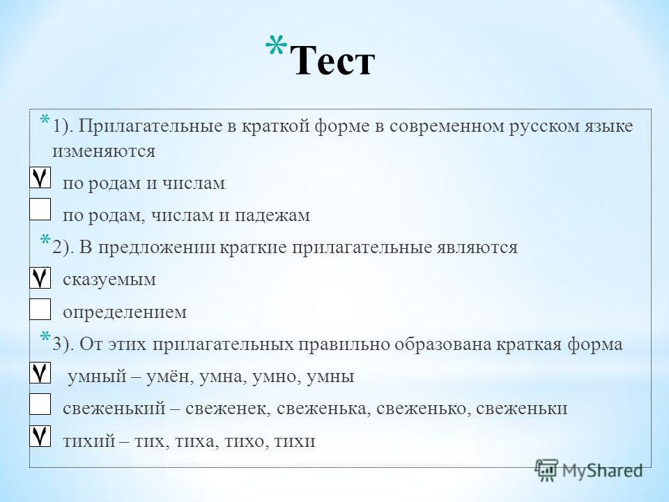 * Тест * 1 ). Прилагательные в краткой форме в современном русском языке изменяются * по родам и числам * по родам, числам и падежам * 2). В предложении краткие прилагательные являются * сказуемым * определением * 3). От этих прилагательных правильно