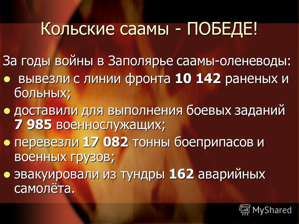 Кольские саамы - ПОБЕДЕ! За годы войны в Заполярье саамы-оленеводы: вывезли с линии фронта 10 142 раненых и больных; вывезли с линии фронта 10 142 раненых и больных; доставили для выполнения боевых заданий 7 985 военнослужащих; доставили для выполнен