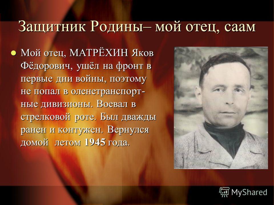 Защитник Родины– мой отец, саам Мой отец, МАТРЁХИН Яков Фёдорович, ушёл на фронт в первые дни войны, поэтому не попал в оленетранспорт- ные дивизионы. Воевал в стрелковой роте. Был дважды ранен и контужен. Вернулся домой летом 1945 года. Мой отец, МА