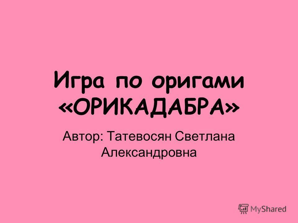 Игра по оригами «ОРИКАДАБРА» Автор: Татевосян Светлана Александровна