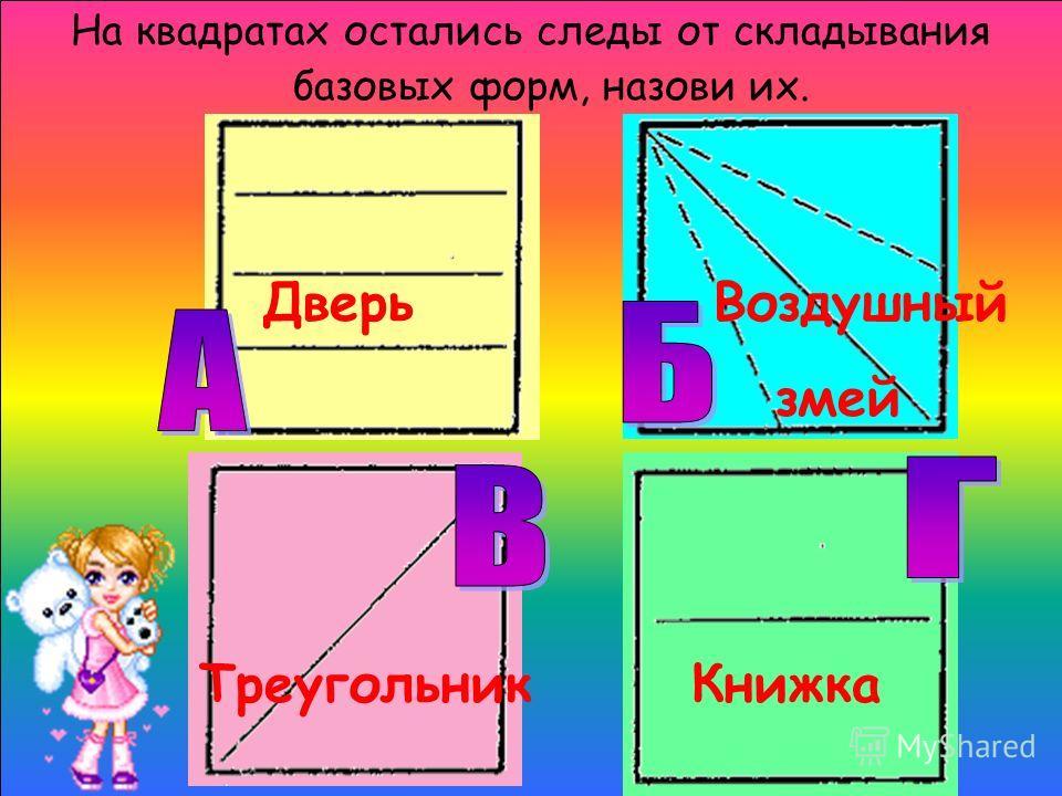 На квадратах остались следы от складывания базовых форм, назови их. Дверь Воздушный змей Треугольник Книжка