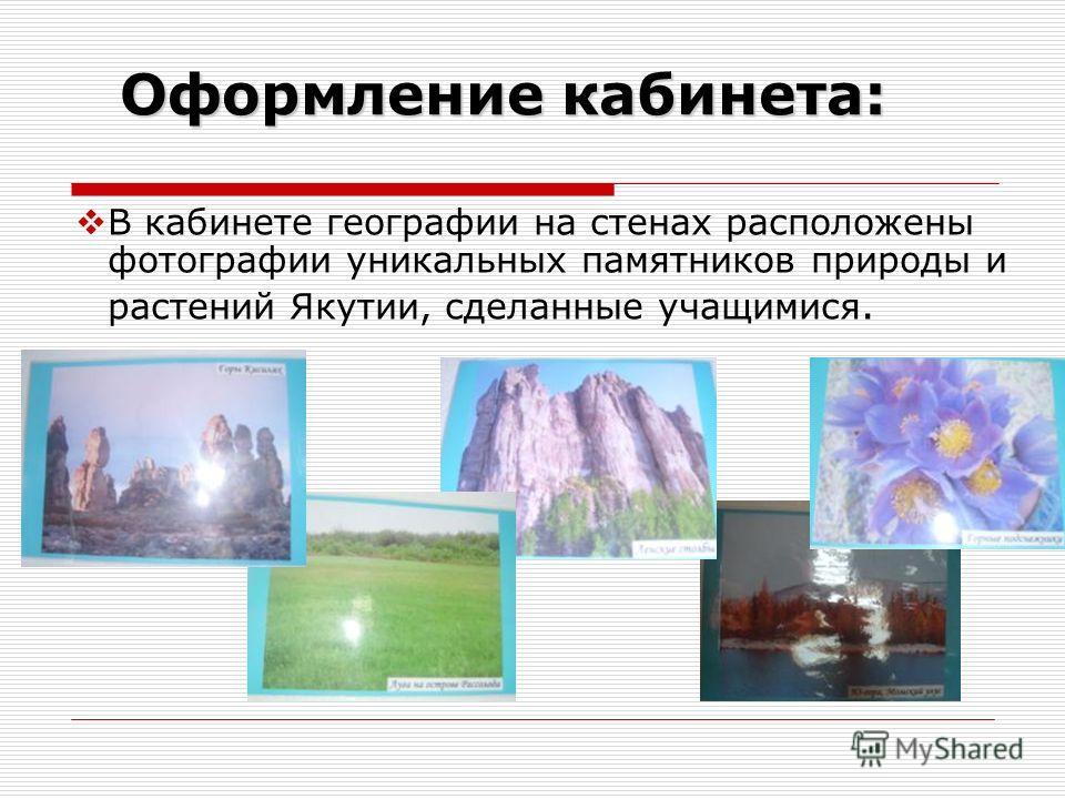 Оформление кабинета: Оформление кабинета: В кабинете географии на стенах расположены фотографии уникальных памятников природы и растений Якутии, сделанные учащимися.