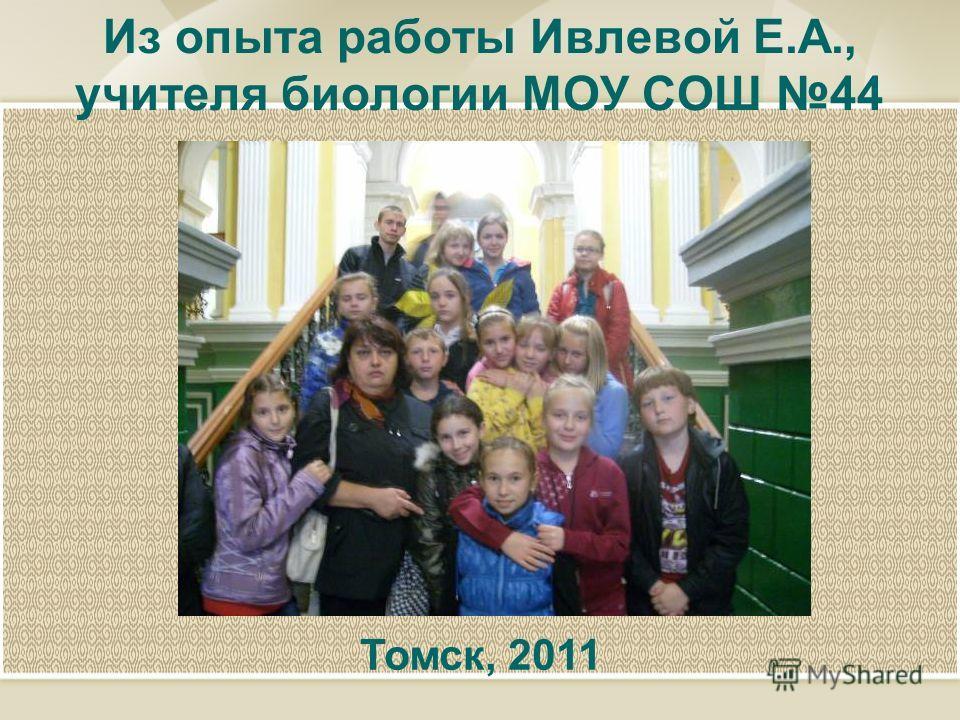 Из опыта работы Ивлевой Е.А., учителя биологии МОУ СОШ 44 Томск, 2011