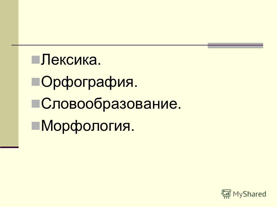 Лексика. Орфография. Словообразование. Морфология.