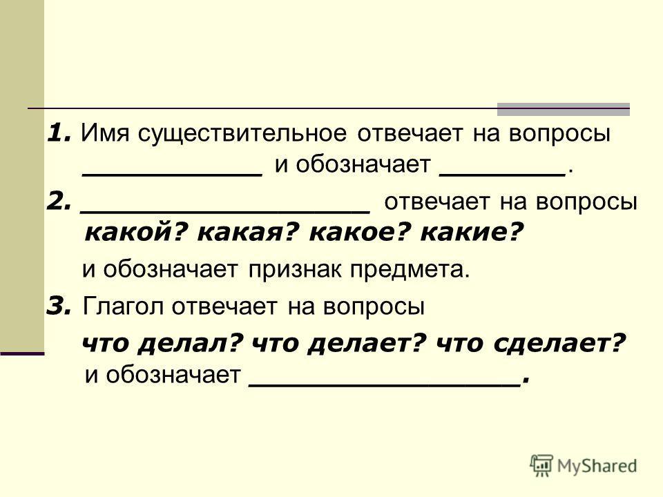 1. Имя существительное отвечает на вопросы __________ и обозначает _______. 2. ________________ отвечает на вопросы какой? какая? какое? какие? и обозначает признак предмета. 3. Глагол отвечает на вопросы что делал? что делает? что сделает? и обознач