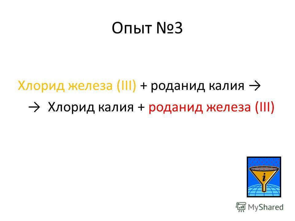 Опыт 3 Хлорид железа (III) + роданид калия Хлорид калия + роданид железа (III)