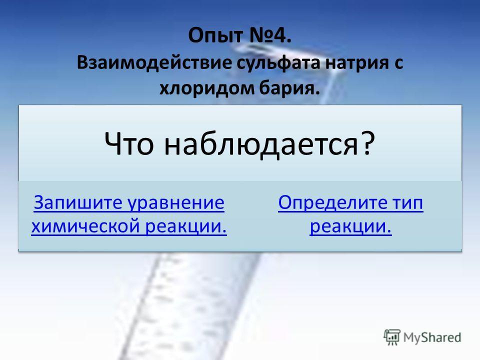Опыт 4. Взаимодействие сульфата натрия с хлоридом бария. Что наблюдается? Запишите уравнение химической реакции. Определите тип реакции.