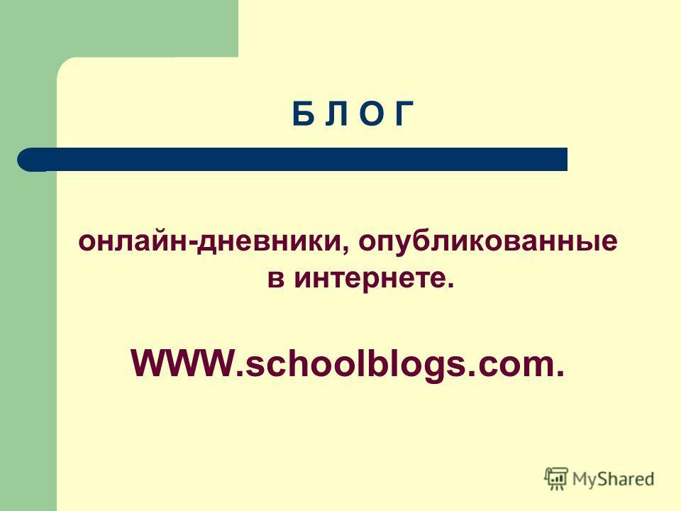 Б Л О Г онлайн-дневники, опубликованные в интернете. WWW.schoolblogs.com.