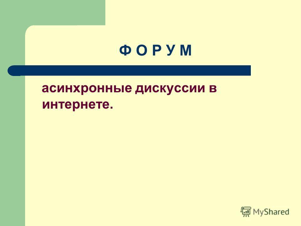 Ф О Р У М асинхронные дискуссии в интернете.
