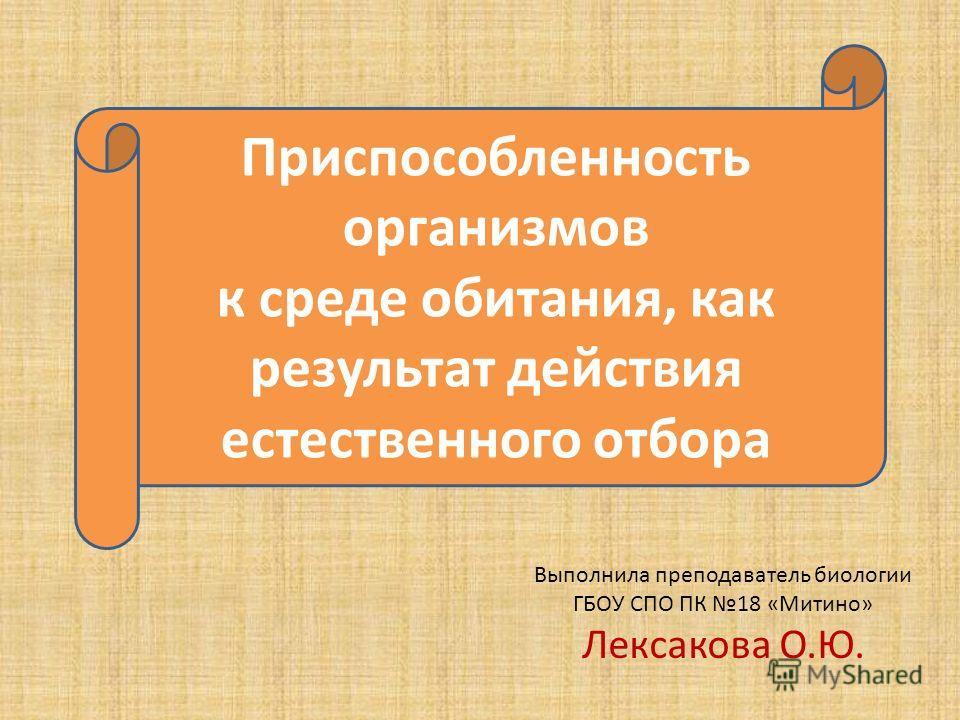 Выполнила преподаватель биологии ГБОУ СПО ПК 18 «Митино» Лексакова О.Ю. Приспособленность организмов к среде обитания, как результат действия естественного отбора
