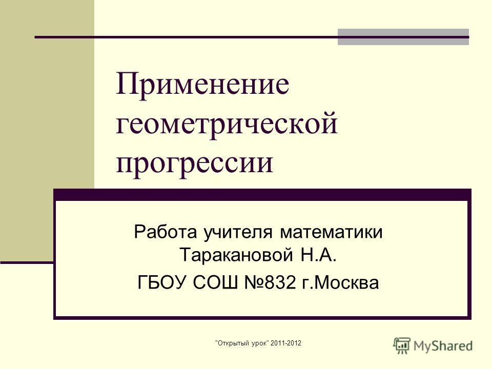 Открытый урок 2011-2012 Применение геометрической прогрессии Работа учителя математики Таракановой Н.А. ГБОУ СОШ 832 г.Москва