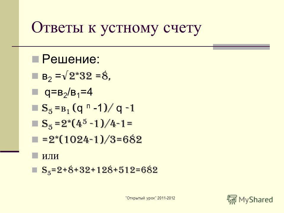Открытый урок 2011-2012 Ответы к устному счету Решение: в 2 = 2*32 =8, q=в 2 /в 1 =4 S 5 = в 1 ( q п -1 )/ q -1 S 5 =2*(4 5 -1)/4-1= =2*(1024-1)/3=682 или S 5 =2+8+32+128+512=682