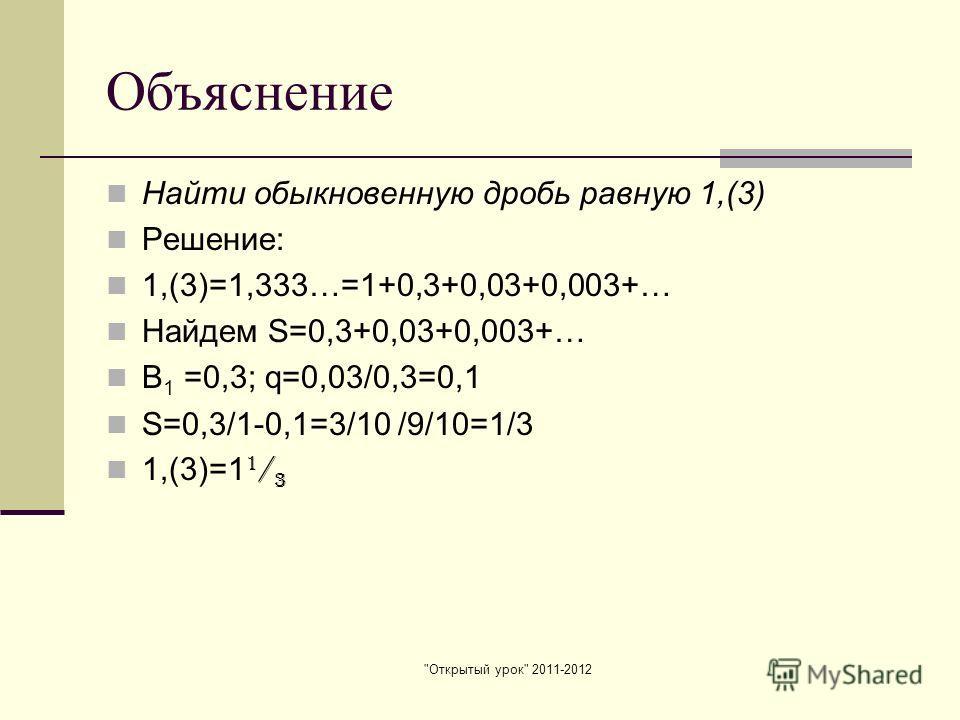 Открытый урок 2011-2012 Объяснение Найти обыкновенную дробь равную 1,(3) Решение: 1,(3)=1,333…=1+0,3+0,03+0,003+… Найдем S=0,3+0,03+0,003+… В 1 =0,3; q=0,03/0,3=0,1 S=0,3/1-0,1=3/10 /9/10=1/3 1,(3)=1 1 / 3