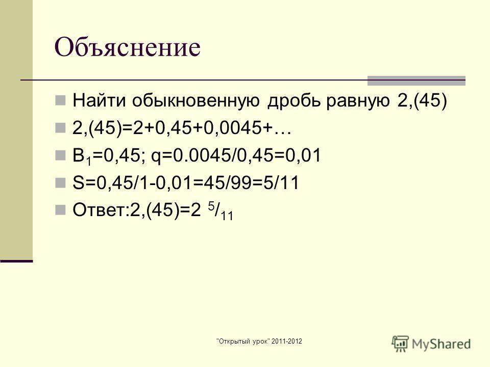 Открытый урок 2011-2012 Объяснение Найти обыкновенную дробь равную 2,(45) 2,(45)=2+0,45+0,0045+… В 1 =0,45; q=0.0045/0,45=0,01 S=0,45/1-0,01=45/99=5/11 Ответ:2,(45)=2 5 / 11