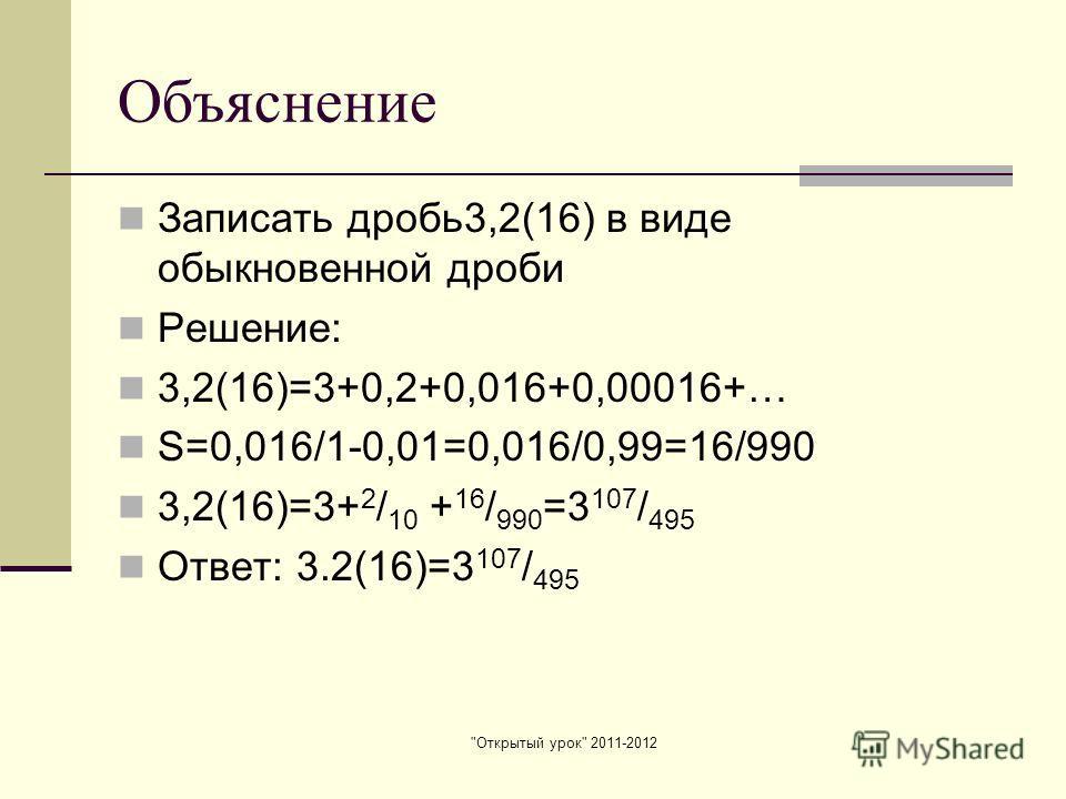 Открытый урок 2011-2012 Объяснение Записать дробь3,2(16) в виде обыкновенной дроби Решение: 3,2(16)=3+0,2+0,016+0,00016+… S=0,016/1-0,01=0,016/0,99=16/990 3,2(16)=3+ 2 / 10 + 16 / 990 =3 107 / 495 Ответ: 3.2(16)=3 107 / 495