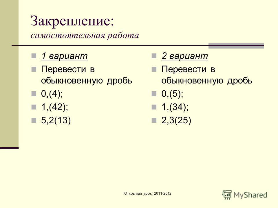Открытый урок 2011-2012 Закрепление: самостоятельная работа 1 вариант Перевести в обыкновенную дробь 0,(4); 1,(42); 5,2(13) 2 вариант Перевести в обыкновенную дробь 0,(5); 1,(34); 2,3(25)