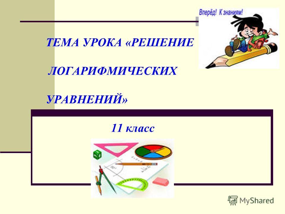 ТЕМА УРОКА «РЕШЕНИЕ ЛОГАРИФМИЧЕСКИХ УРАВНЕНИЙ» 11 класс