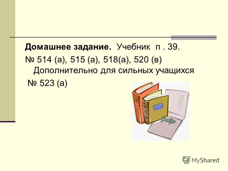 Домашнее задание. Учебник п. 39. 514 (а), 515 (а), 518(а), 520 (в) Дополнительно для сильных учащихся 523 (а)