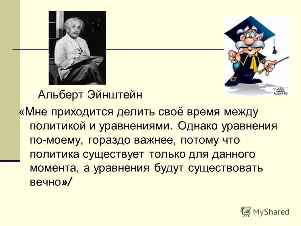 Альберт Эйнштейн «Мне приходится делить своё время между политикой и уравнениями. Однако уравнения по-моему, гораздо важнее, потому что политика существует только для данного момента, а уравнения будут существовать вечно»/