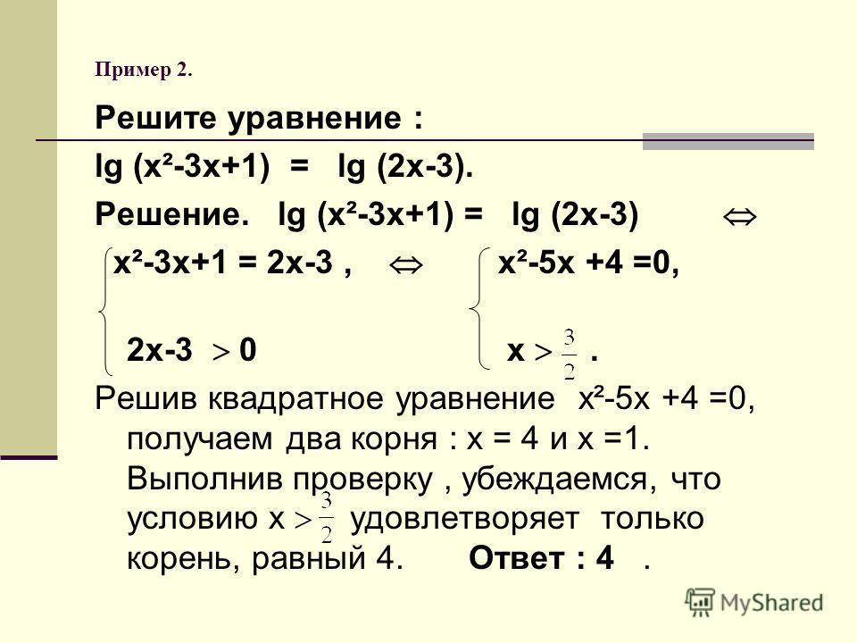 Пример 2. Решите уравнение : lg (х²-3х+1) = lg (2х-3). Решение. lg (х²-3х+1) = lg (2х-3) х²-3х+1 = 2х-3, х²-5х +4 =0, 2х-3 0 х. Решив квадратное уравнение х²-5х +4 =0, получаем два корня : х = 4 и х =1. Выполнив проверку, убеждаемся, что условию х уд