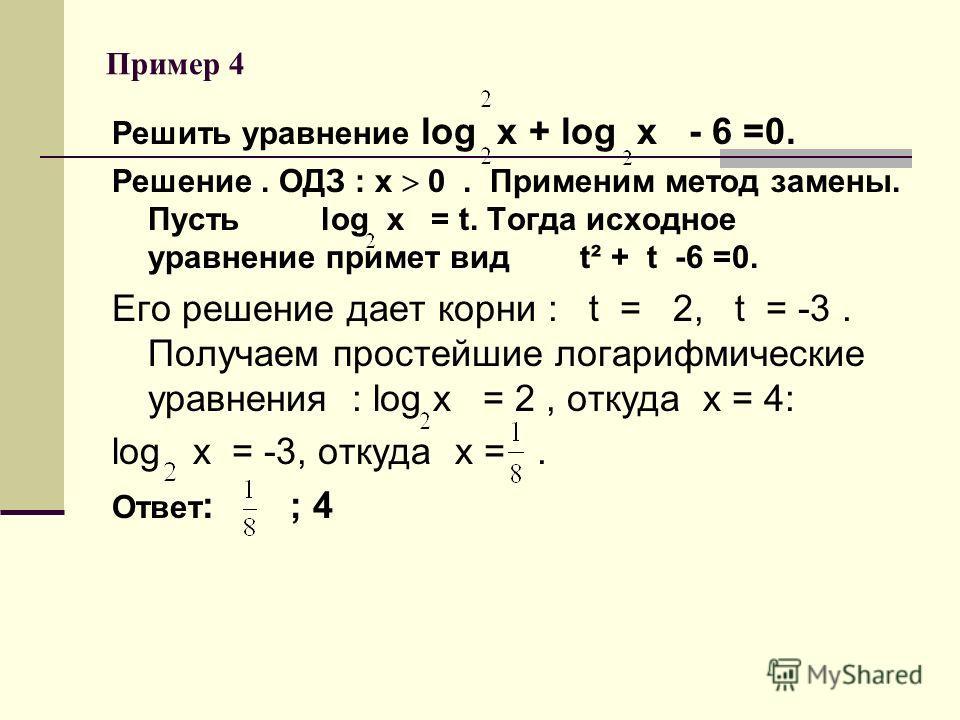Пример 4 Решить уравнение log х + log х - 6 =0. Решение. ОДЗ : х 0. Применим метод замены. Пусть log х = t. Тогда исходное уравнение примет вид t² + t -6 =0. Его решение дает корни : t = 2, t = -3. Получаем простейшие логарифмические уравнения : log
