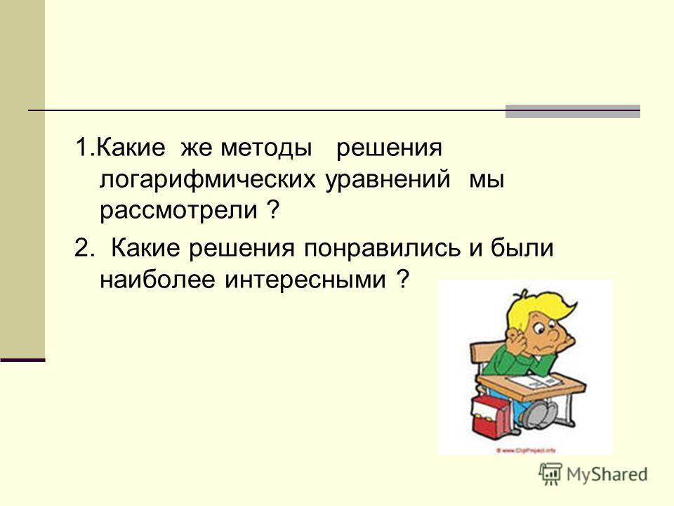1.Какие же методы решения логарифмических уравнений мы рассмотрели ? 2. Какие решения понравились и были наиболее интересными ?